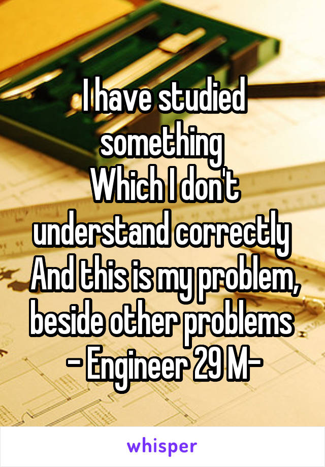 I have studied something  Which I don't understand correctly  And this is my problem, beside other problems  - Engineer 29 M-