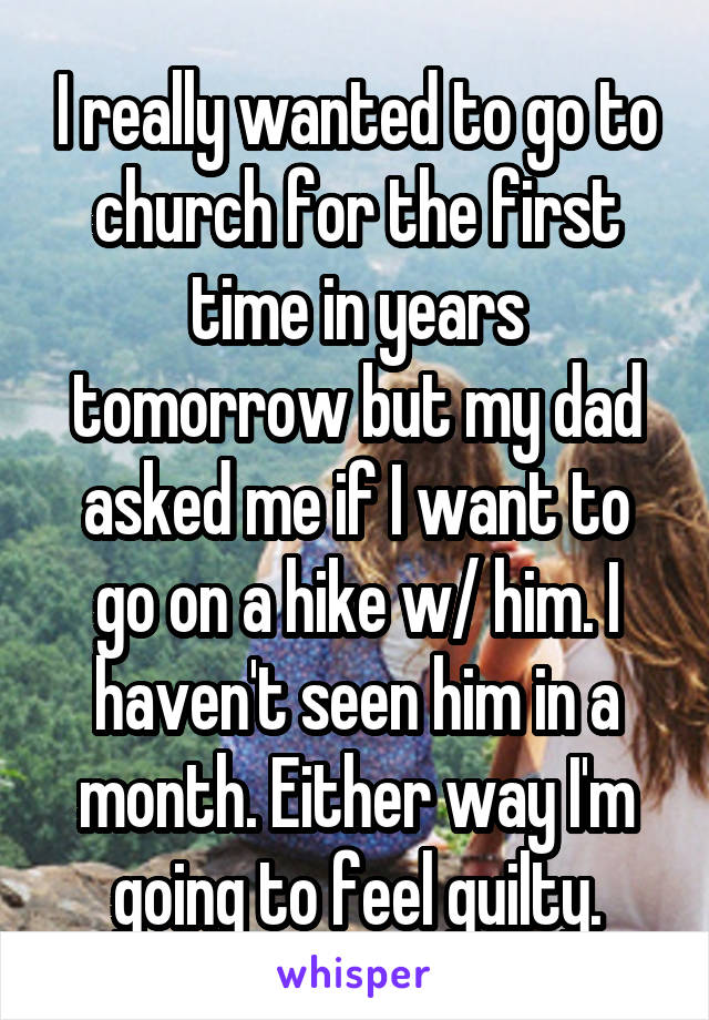 I really wanted to go to church for the first time in years tomorrow but my dad asked me if I want to go on a hike w/ him. I haven't seen him in a month. Either way I'm going to feel guilty.
