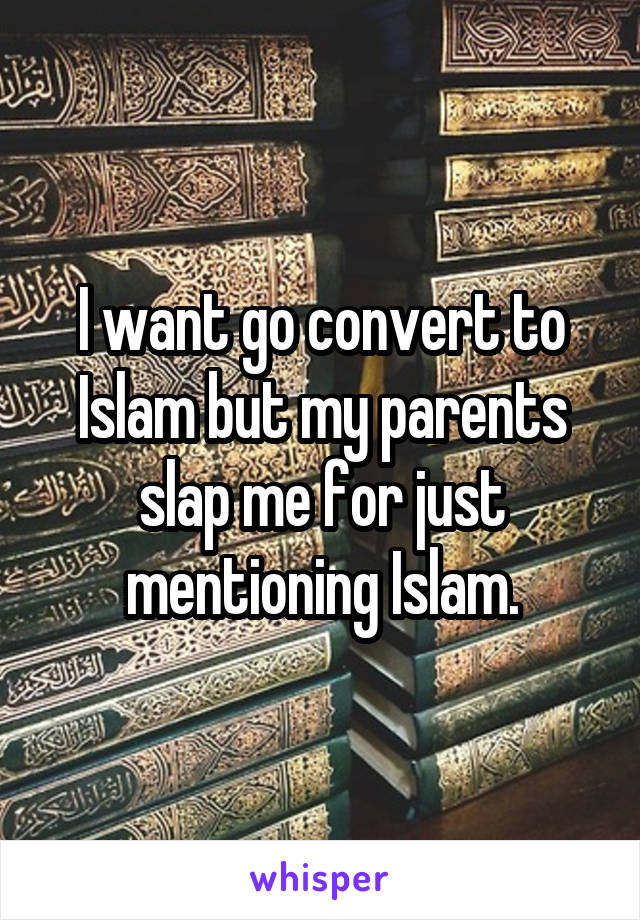 I want go convert to Islam but my parents slap me for just mentioning Islam.