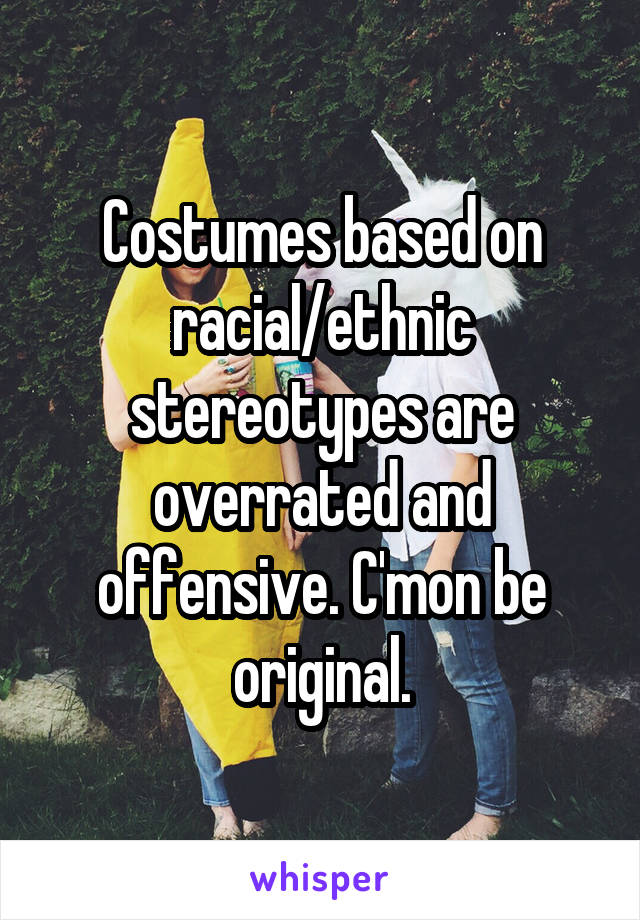 Costumes based on racial/ethnic stereotypes are overrated and offensive. C'mon be original.