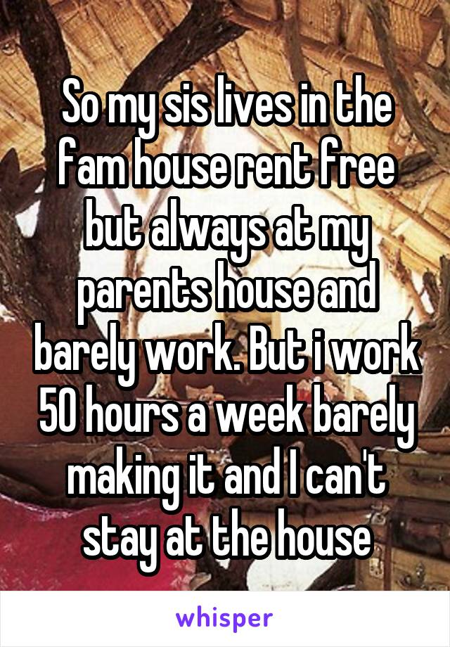 So my sis lives in the fam house rent free but always at my parents house and barely work. But i work 50 hours a week barely making it and I can't stay at the house
