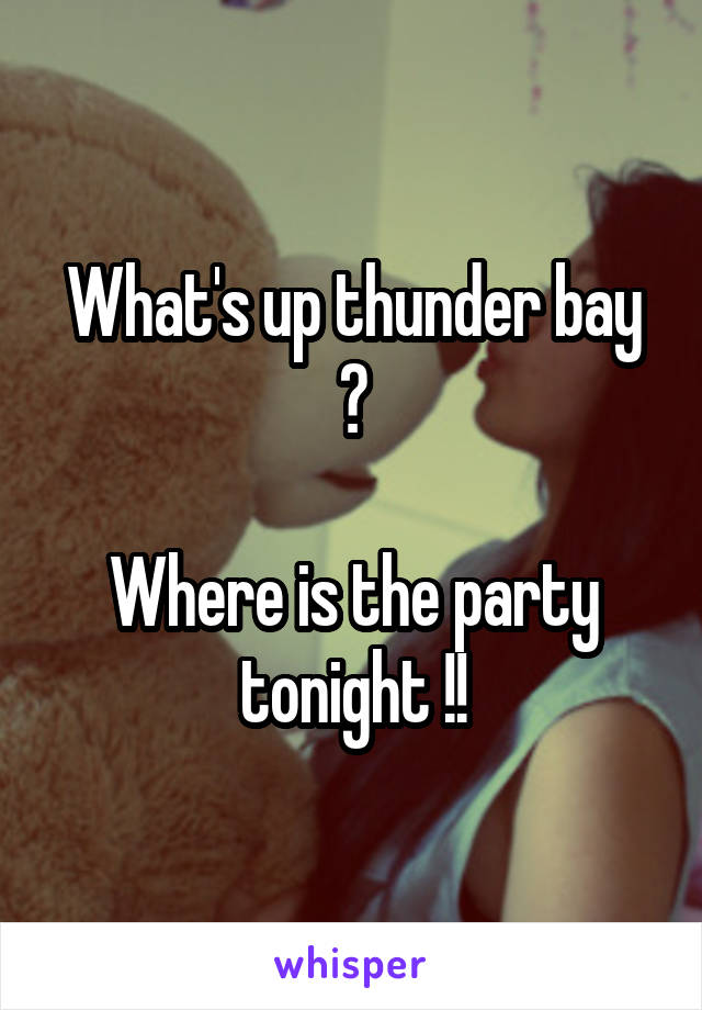 What's up thunder bay ?  Where is the party tonight !!