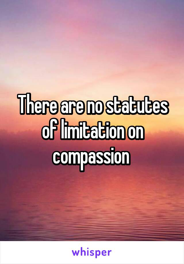 There are no statutes of limitation on compassion