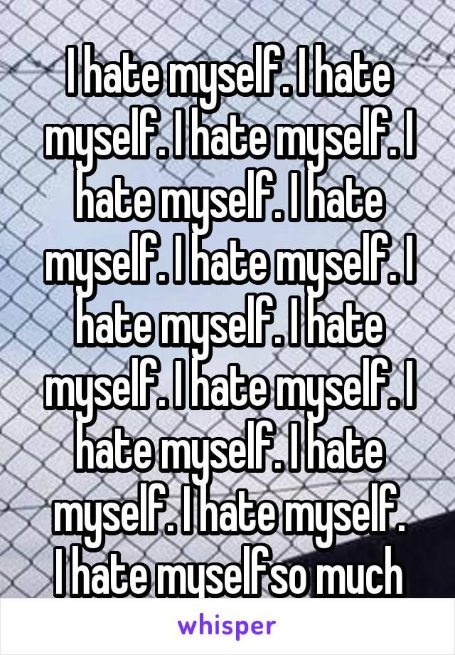 I hate myself. I hate myself. I hate myself. I hate myself. I hate myself. I hate myself. I hate myself. I hate myself. I hate myself. I hate myself. I hate myself. I hate myself. I hate myselfso much
