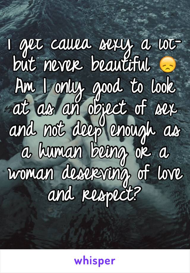 I get called sexy a lot- but never beautiful 😞 Am I only good to look at as an object of sex and not deep enough as a human being or a woman deserving of love and respect?
