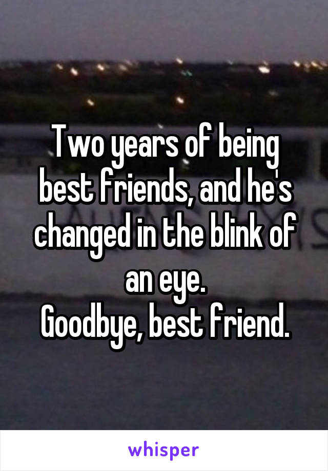 Two years of being best friends, and he's changed in the blink of an eye. Goodbye, best friend.