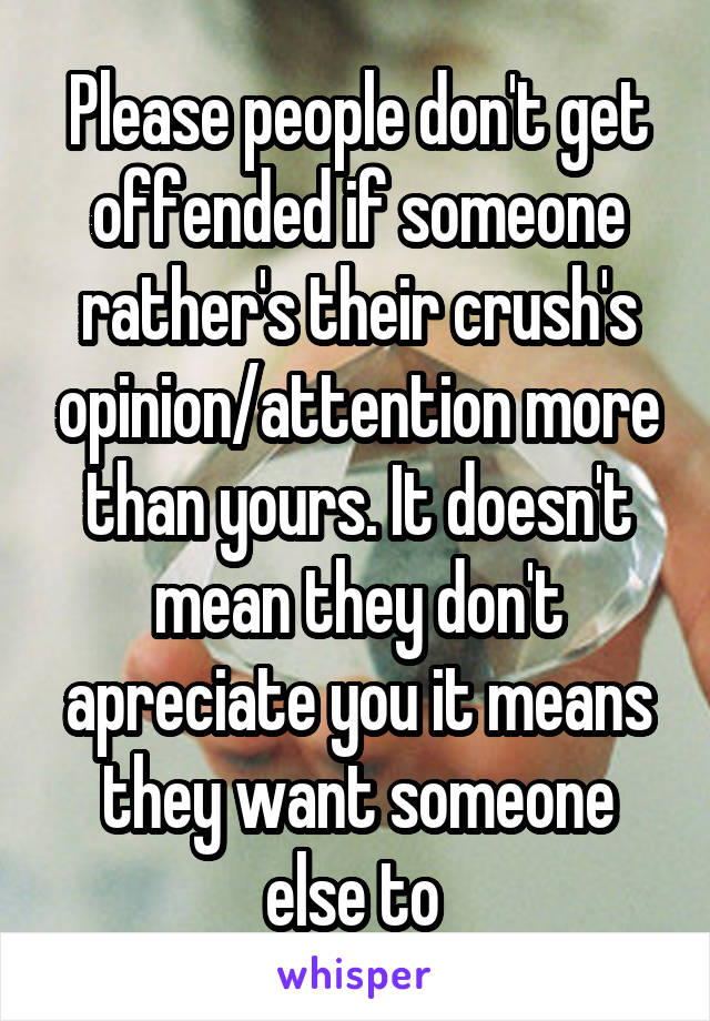 Please people don't get offended if someone rather's their crush's opinion/attention more than yours. It doesn't mean they don't apreciate you it means they want someone else to