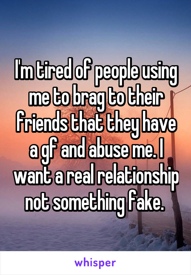 I'm tired of people using me to brag to their friends that they have a gf and abuse me. I want a real relationship not something fake.