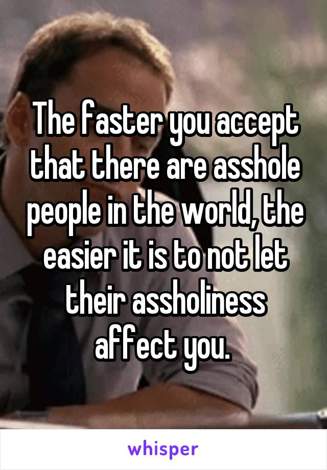 The faster you accept that there are asshole people in the world, the easier it is to not let their assholiness affect you.