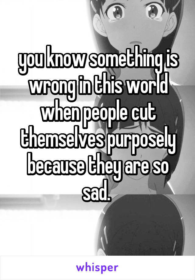 you know something is wrong in this world when people cut themselves purposely because they are so sad.