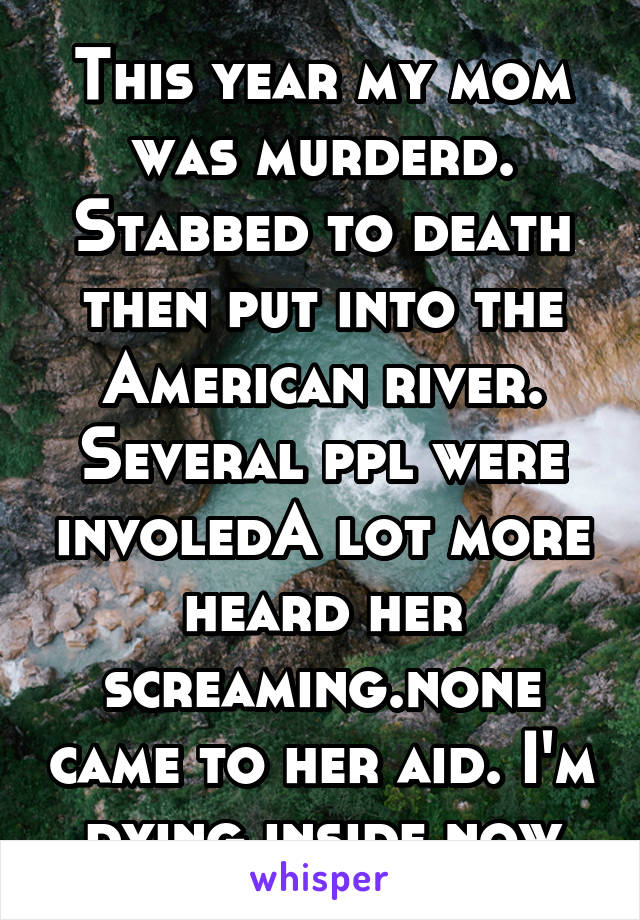 This year my mom was murderd. Stabbed to death then put into the American river. Several ppl were involedA lot more heard her screaming.none came to her aid. I'm dying inside now