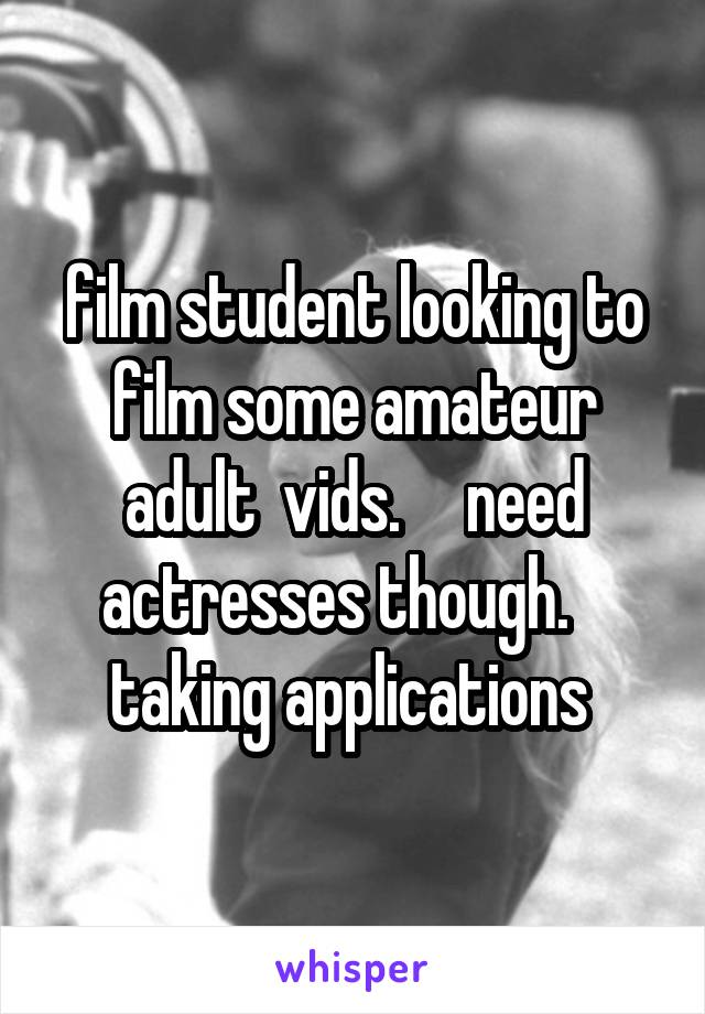 film student looking to film some amateur adult  vids.     need actresses though.    taking applications