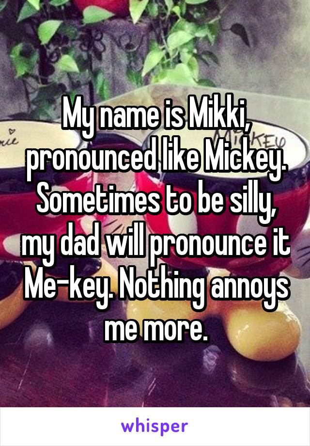 My name is Mikki, pronounced like Mickey. Sometimes to be silly, my dad will pronounce it Me-key. Nothing annoys me more.