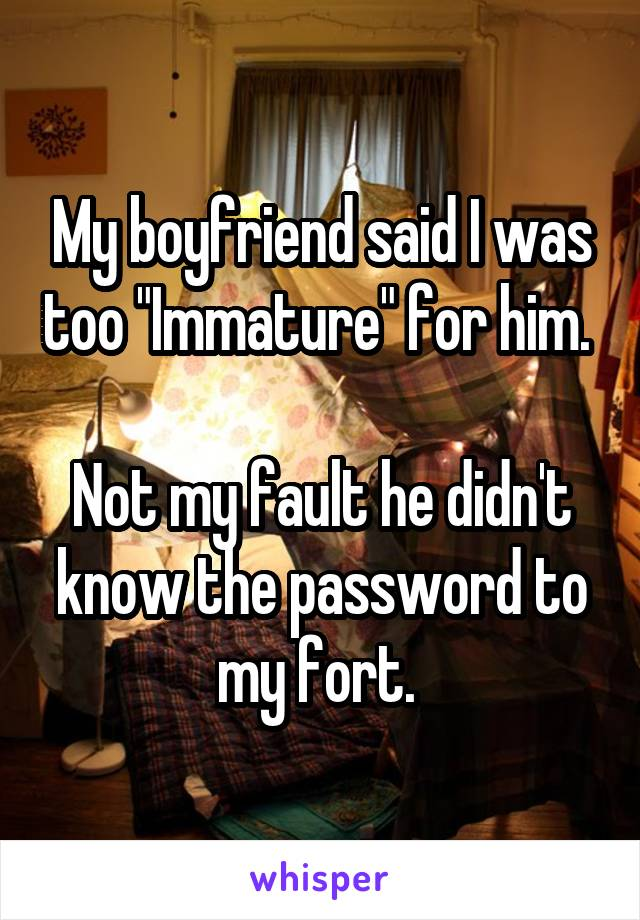 """My boyfriend said I was too """"Immature"""" for him.   Not my fault he didn't know the password to my fort."""