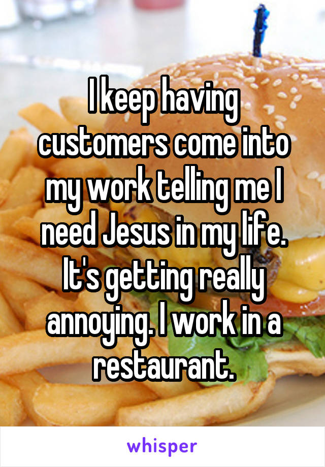 I keep having customers come into my work telling me I need Jesus in my life. It's getting really annoying. I work in a restaurant.