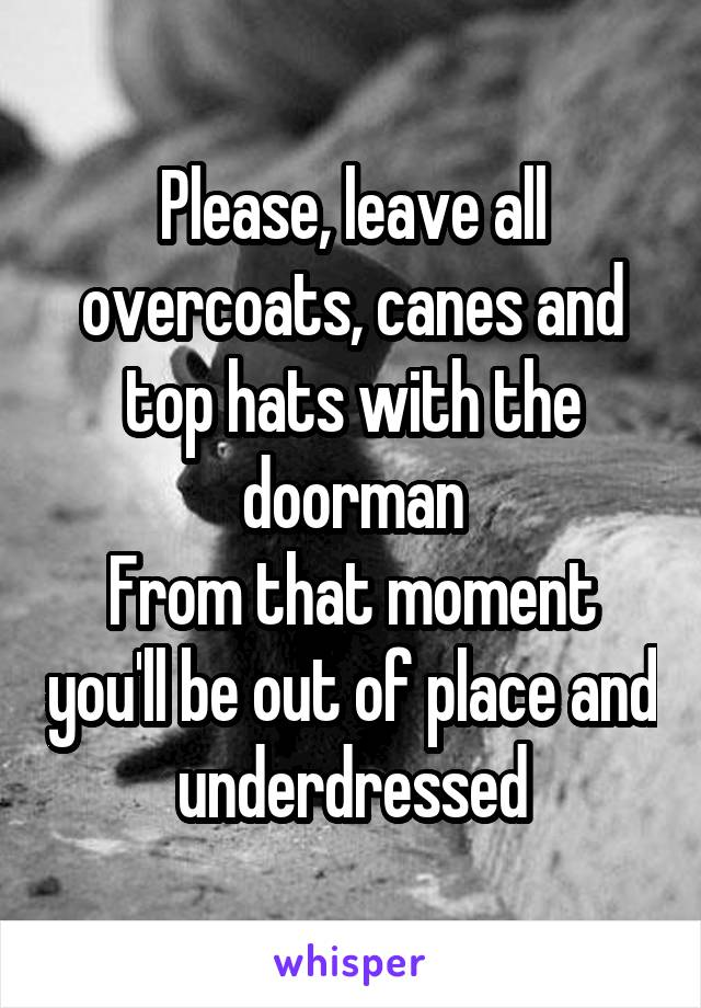 Please, leave all overcoats, canes and top hats with the doorman From that moment you'll be out of place and underdressed