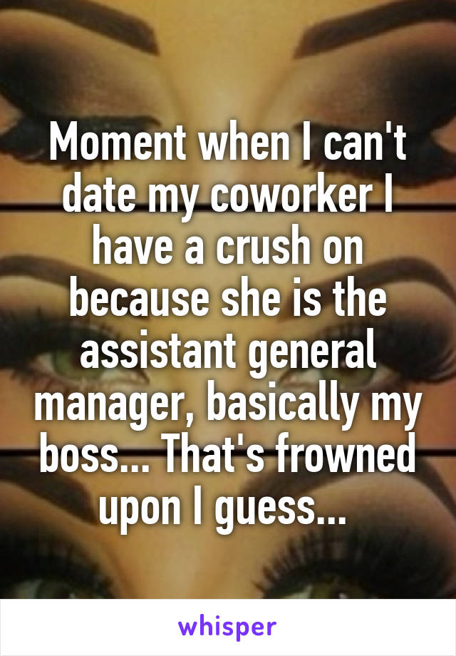 Moment when I can't date my coworker I have a crush on because she is the assistant general manager, basically my boss... That's frowned upon I guess...