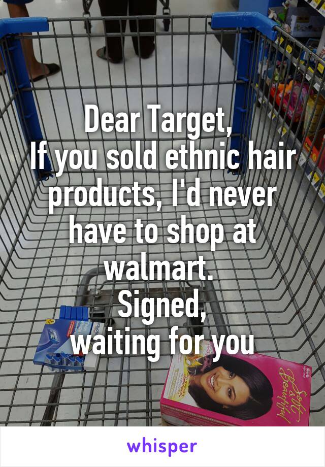 Dear Target,  If you sold ethnic hair products, I'd never have to shop at walmart.  Signed, waiting for you
