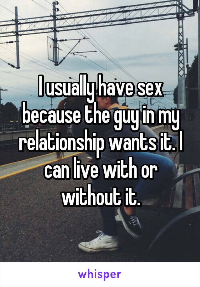 I usually have sex because the guy in my relationship wants it. I can live with or without it.