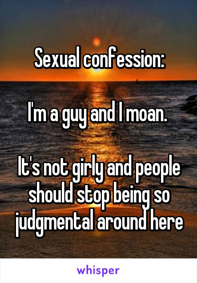 Sexual confession:  I'm a guy and I moan.   It's not girly and people should stop being so judgmental around here