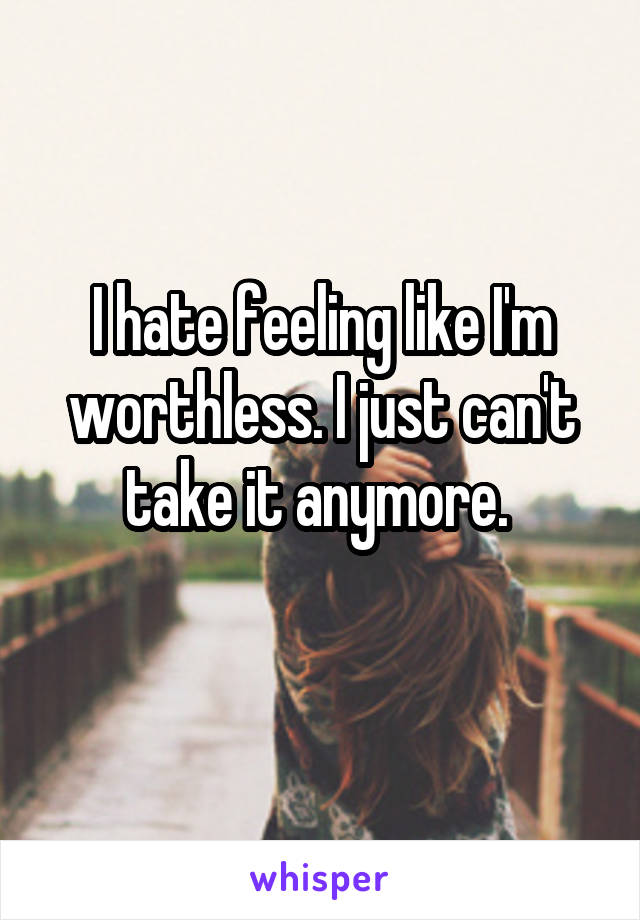 I hate feeling like I'm worthless. I just can't take it anymore.