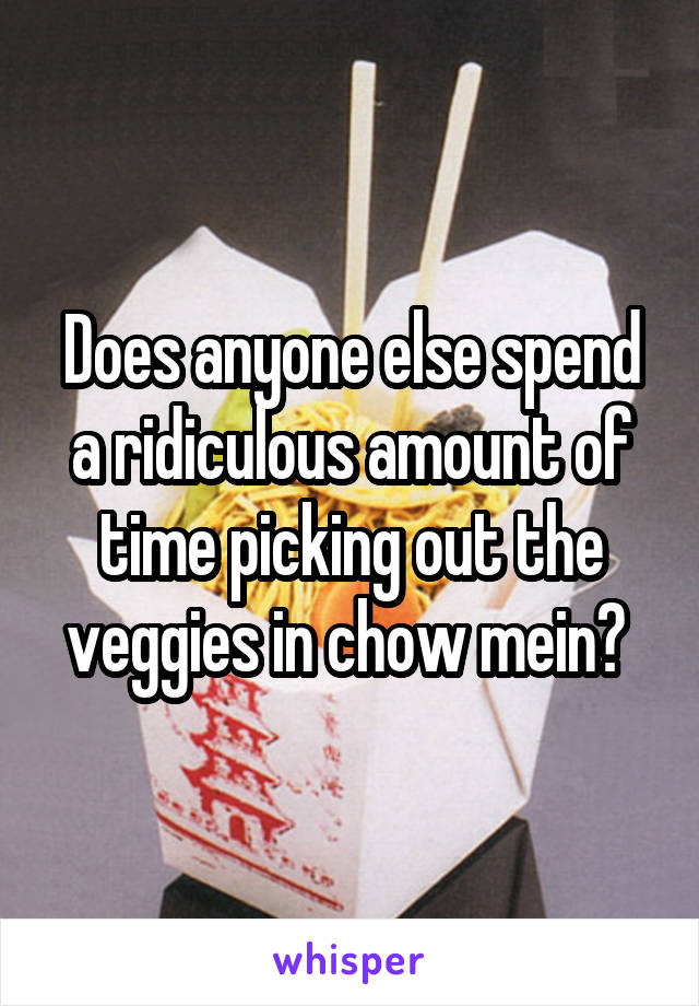 Does anyone else spend a ridiculous amount of time picking out the veggies in chow mein?