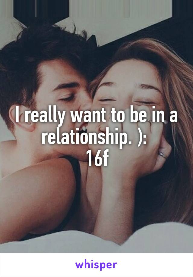 I really want to be in a relationship. ):  16f