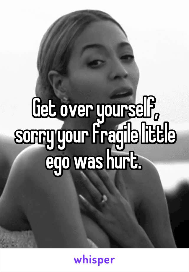 Get over yourself, sorry your fragile little ego was hurt.