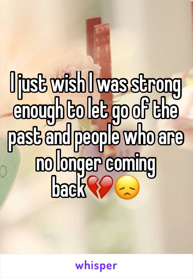 I just wish I was strong enough to let go of the past and people who are no longer coming back💔😞