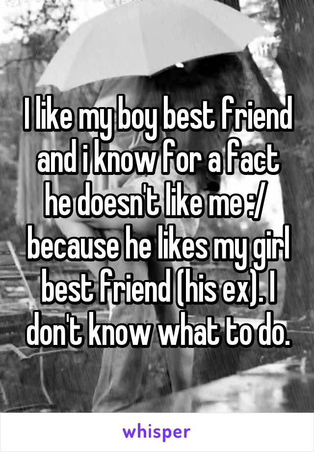 I like my boy best friend and i know for a fact he doesn't like me :/  because he likes my girl best friend (his ex). I don't know what to do.