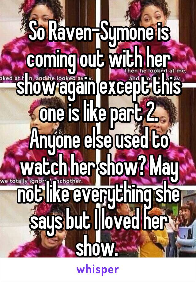 So Raven-Symone is coming out with her show again except this one is like part 2. Anyone else used to watch her show? May not like everything she says but I loved her show.