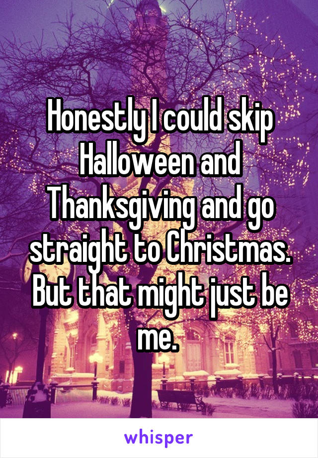 Honestly I could skip Halloween and Thanksgiving and go straight to Christmas. But that might just be me.