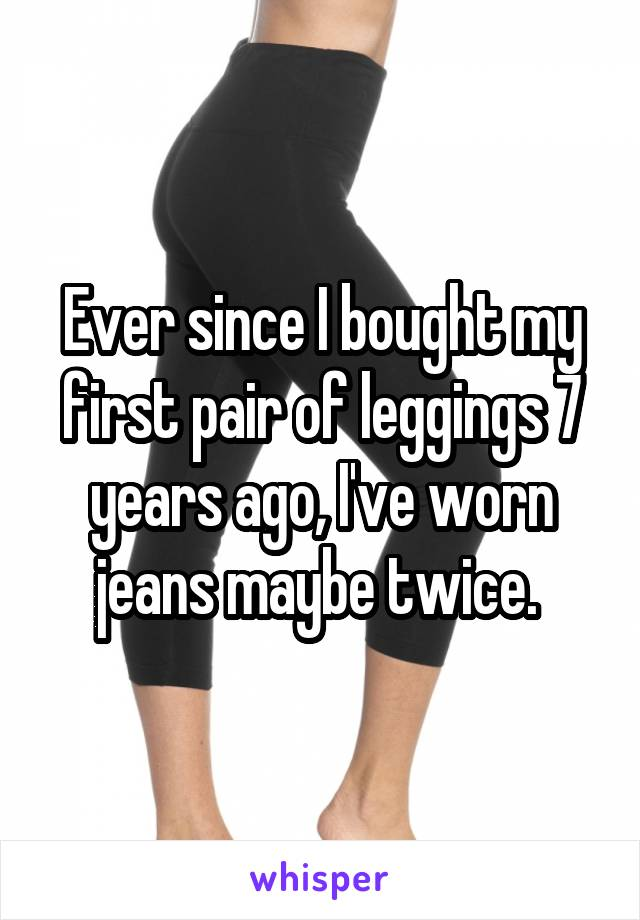 Ever since I bought my first pair of leggings 7 years ago, I've worn jeans maybe twice.