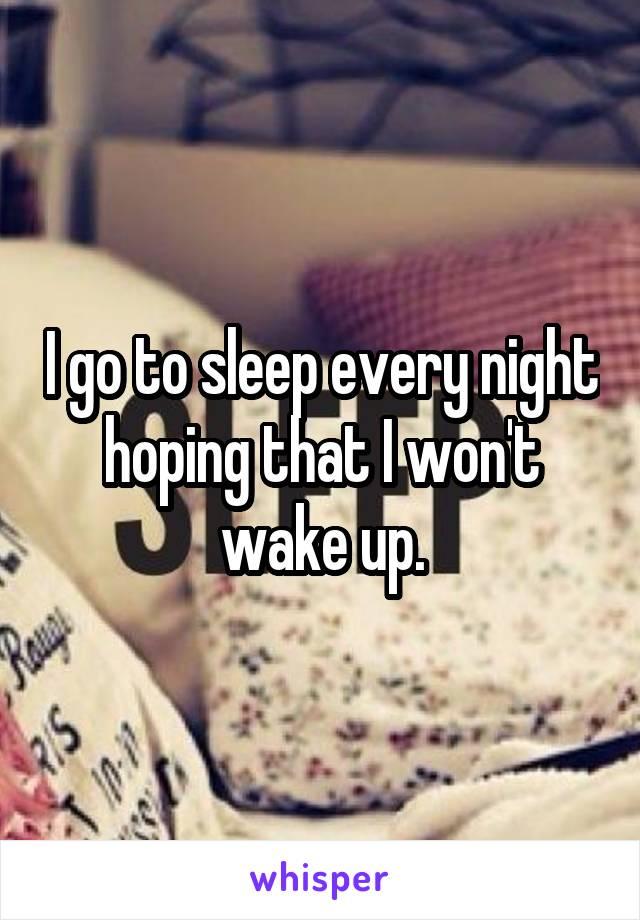I go to sleep every night hoping that I won't wake up.