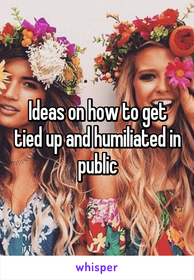 Ideas on how to get tied up and humiliated in public
