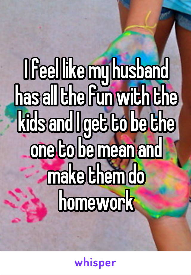 I feel like my husband has all the fun with the kids and I get to be the one to be mean and make them do homework