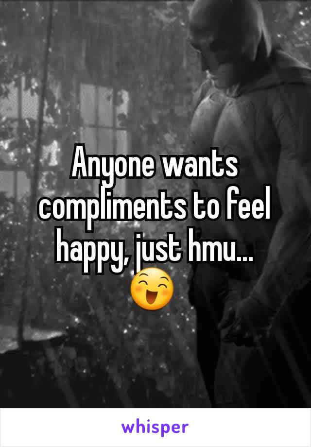 Anyone wants compliments to feel happy, just hmu... 😄