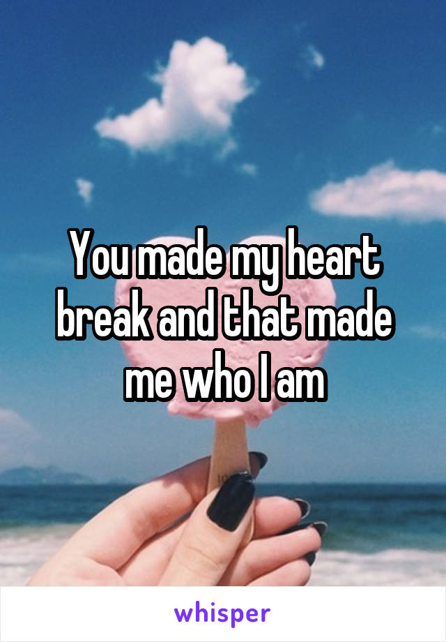 You made my heart break and that made me who I am