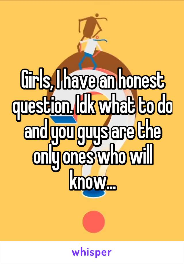 Girls, I have an honest question. Idk what to do and you guys are the only ones who will know...