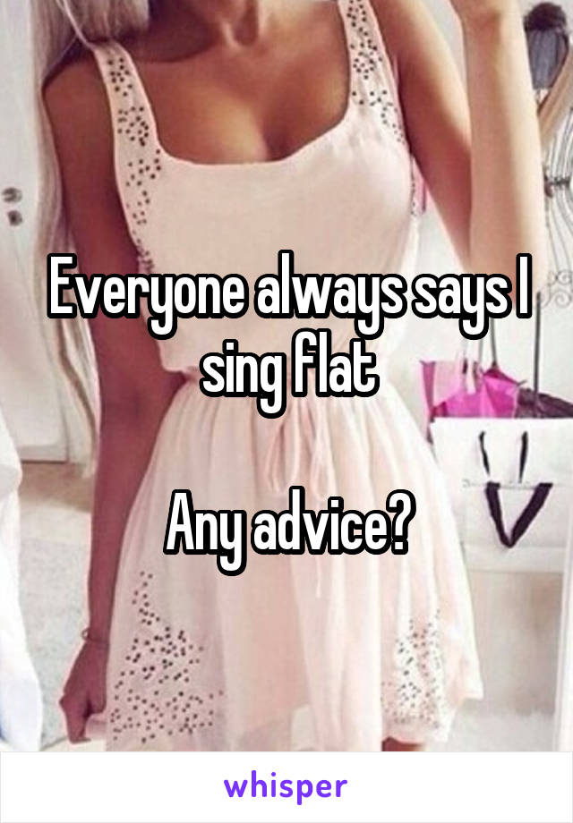 Everyone always says I sing flat  Any advice?