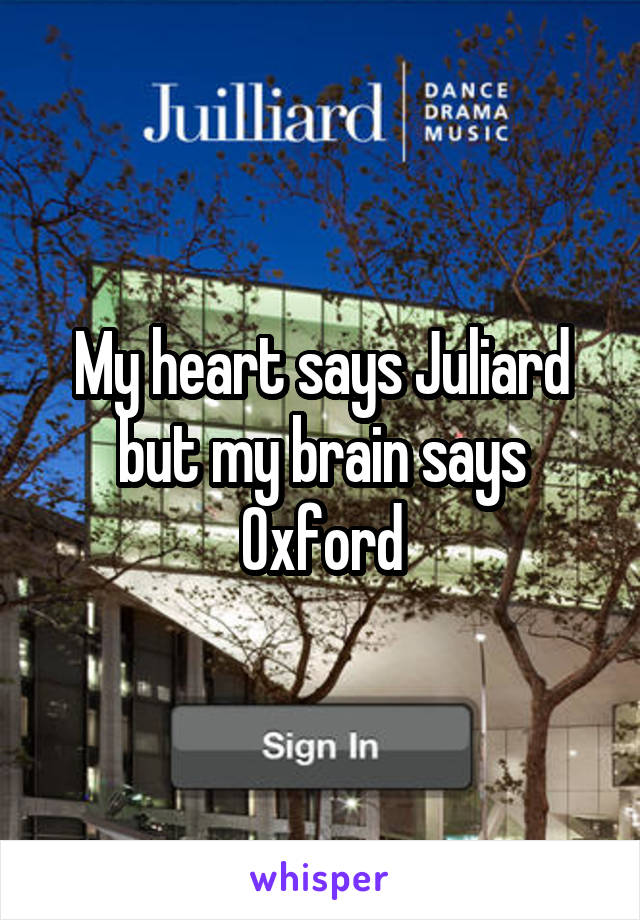 My heart says Juliard but my brain says Oxford