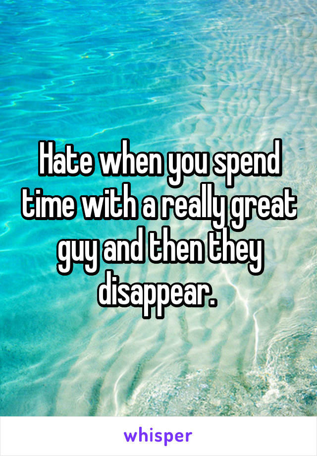 Hate when you spend time with a really great guy and then they disappear.