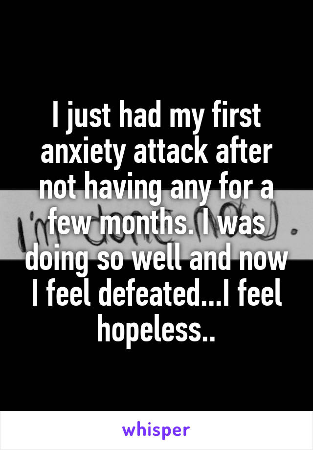 I just had my first anxiety attack after not having any for a few months. I was doing so well and now I feel defeated...I feel hopeless..