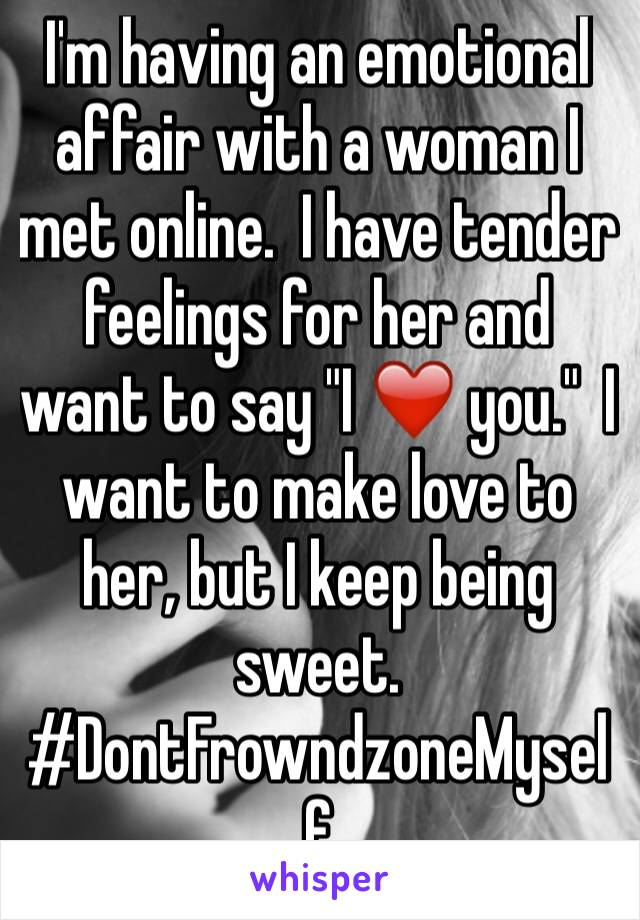 """I'm having an emotional affair with a woman I met online.  I have tender feelings for her and want to say """"I ❤️ you.""""  I want to make love to her, but I keep being sweet.  #DontFrowndzoneMyself"""