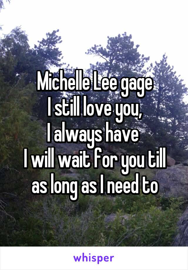 Michelle Lee gage I still love you, I always have  I will wait for you till as long as I need to