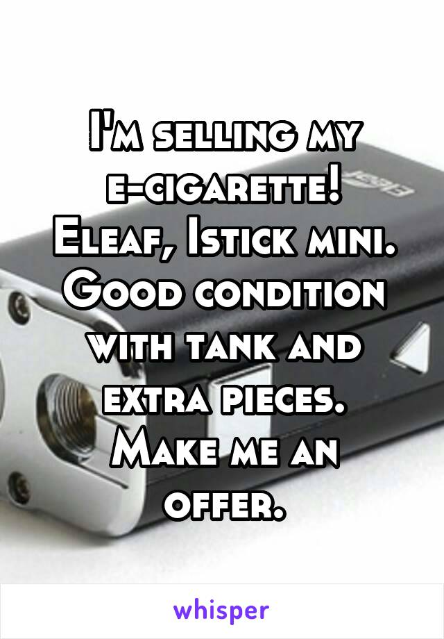 I'm selling my e-cigarette! Eleaf, Istick mini. Good condition with tank and extra pieces. Make me an offer.