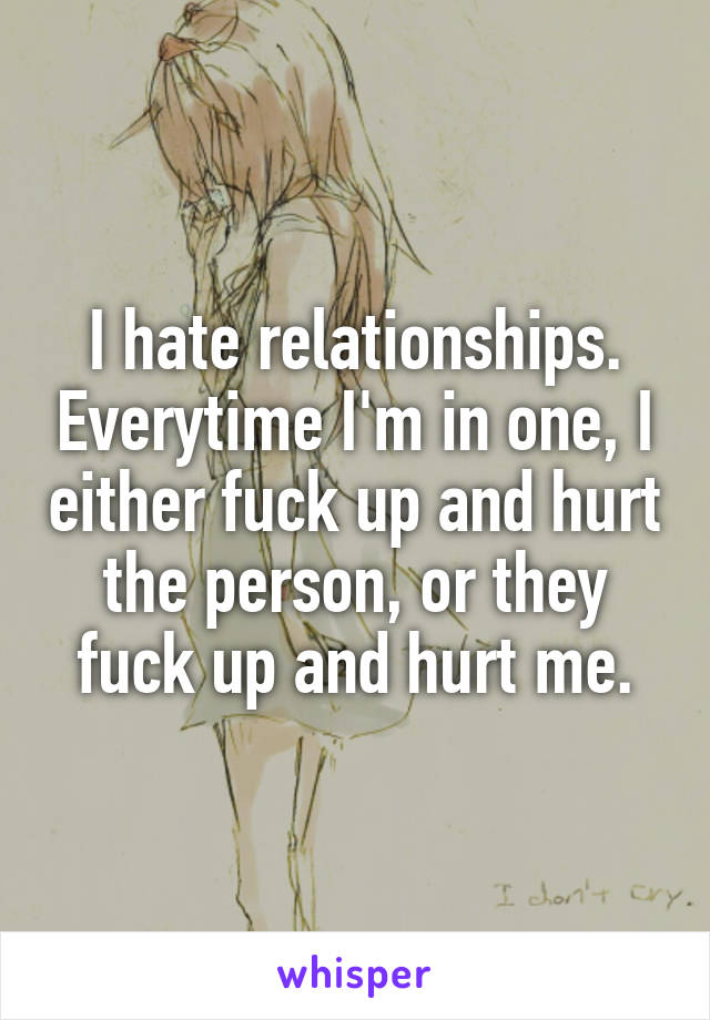 I hate relationships. Everytime I'm in one, I either fuck up and hurt the person, or they fuck up and hurt me.