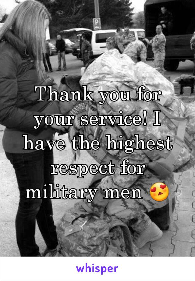 Thank you for your service! I have the highest respect for military men 😍
