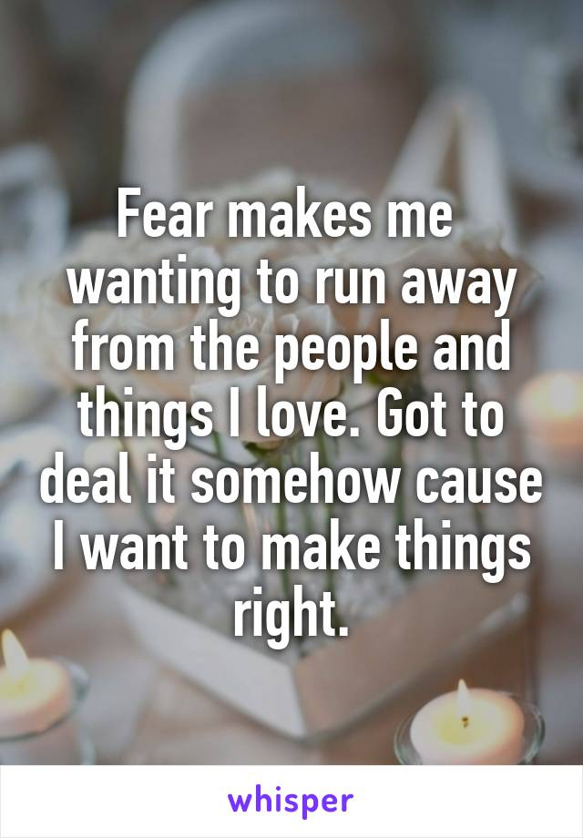 Fear makes me  wanting to run away from the people and things I love. Got to deal it somehow cause I want to make things right.