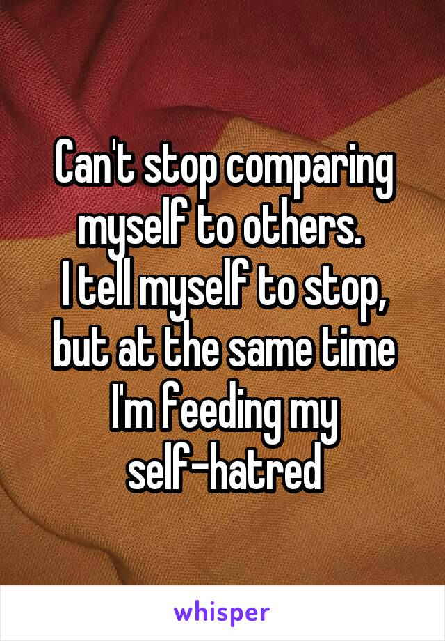 Can't stop comparing myself to others.  I tell myself to stop, but at the same time I'm feeding my self-hatred
